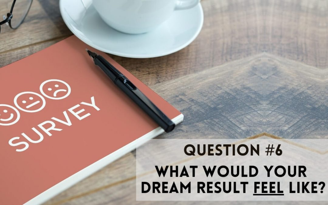 Survey Question 6: What would your dream result feel like?